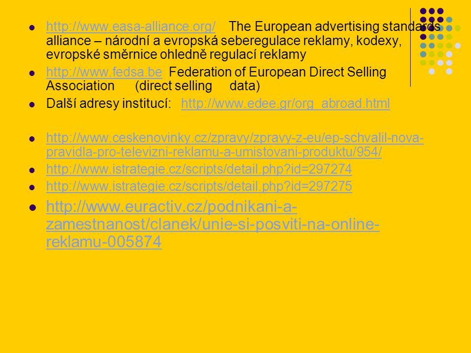http://www.easa-alliance.org/ The European advertising standards alliance – národní a evropská seberegulace reklamy, kodexy, evropské směrnice ohledně regulací reklamy http://www.easa-alliance.org/ http://www.fedsa.be Federation of European Direct Selling Association (direct selling data) http://www.fedsa.be Další adresy institucí: http://www.edee.gr/org_abroad.htmlhttp://www.edee.gr/org_abroad.html http://www.ceskenovinky.cz/zpravy/zpravy-z-eu/ep-schvalil-nova- pravidla-pro-televizni-reklamu-a-umistovani-produktu/954/ http://www.ceskenovinky.cz/zpravy/zpravy-z-eu/ep-schvalil-nova- pravidla-pro-televizni-reklamu-a-umistovani-produktu/954/ http://www.istrategie.cz/scripts/detail.php?id=297274 http://www.istrategie.cz/scripts/detail.php?id=297275 http://www.euractiv.cz/podnikani-a- zamestnanost/clanek/unie-si-posviti-na-online- reklamu-005874 http://www.euractiv.cz/podnikani-a- zamestnanost/clanek/unie-si-posviti-na-online- reklamu-005874