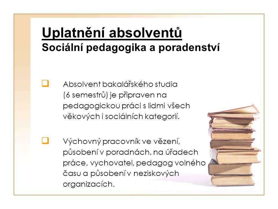 Uplatnění absolventů Sociální pedagogika a poradenství  Absolvent bakalářského studia (6 semestrů) je připraven na pedagogickou práci s lidmi všech v
