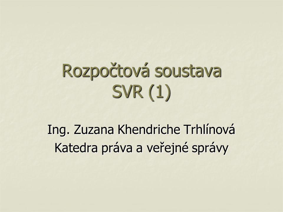Rozpočtová soustava SVR (1) Ing. Zuzana Khendriche Trhlínová Katedra práva a veřejné správy