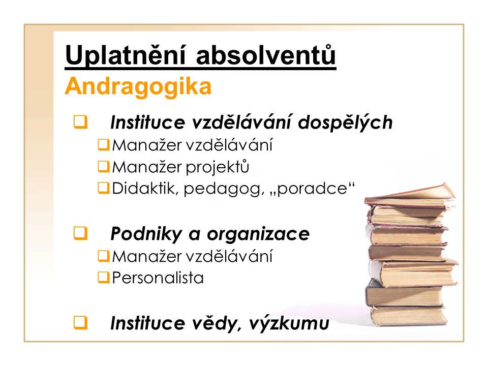 """Uplatnění absolventů Andragogika  Instituce vzdělávání dospělých  Manažer vzdělávání  Manažer projektů  Didaktik, pedagog, """"poradce""""  Podniky a o"""
