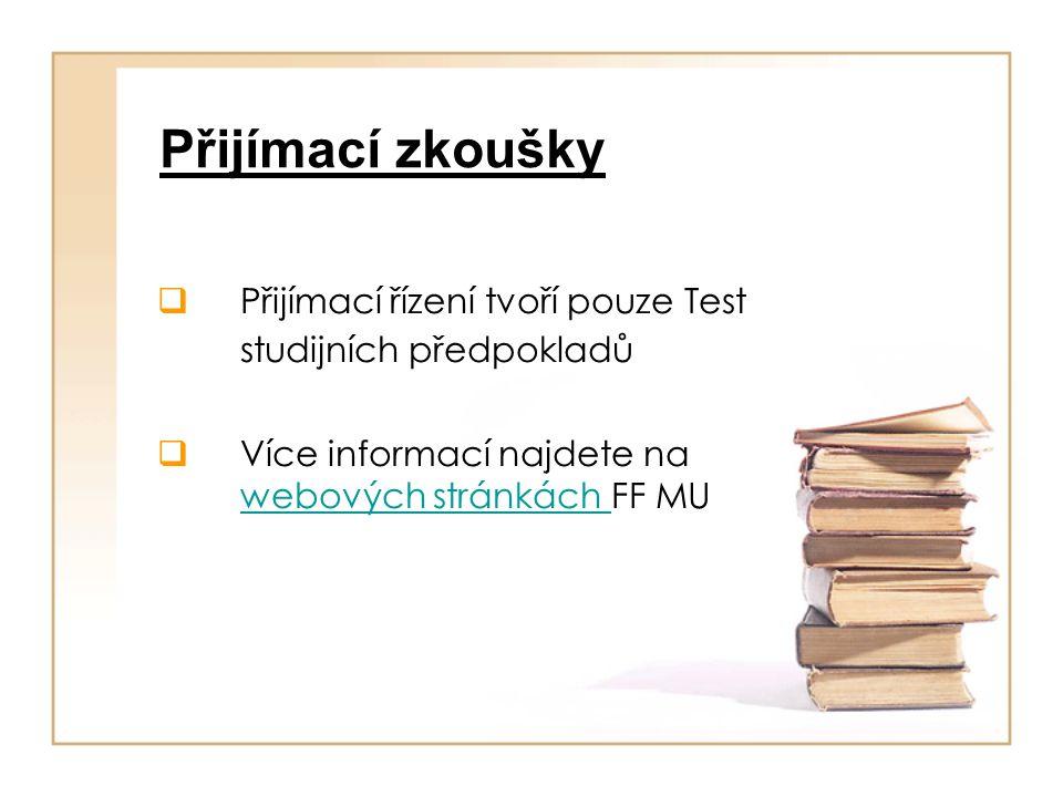 Přijímací zkoušky  Přijímací řízení tvoří pouze Test studijních předpokladů  Více informací najdete na webových stránkách FF MU webových stránkách