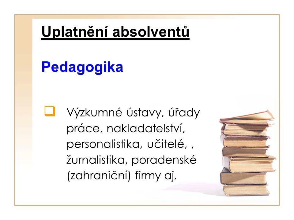 Uplatnění absolventů Pedagogika  Výzkumné ústavy, úřady práce, nakladatelství, personalistika, učitelé,, žurnalistika, poradenské (zahraniční) firmy aj.
