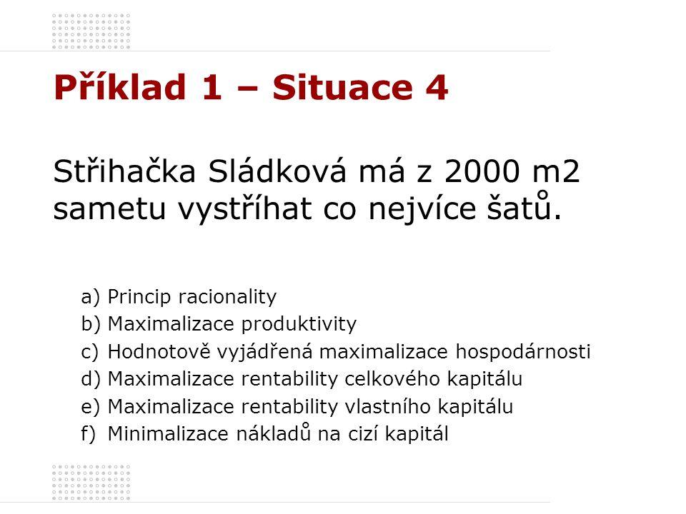 Příklad 1 – Situace 4 Střihačka Sládková má z 2000 m2 sametu vystříhat co nejvíce šatů. a)Princip racionality b)Maximalizace produktivity c)Hodnotově