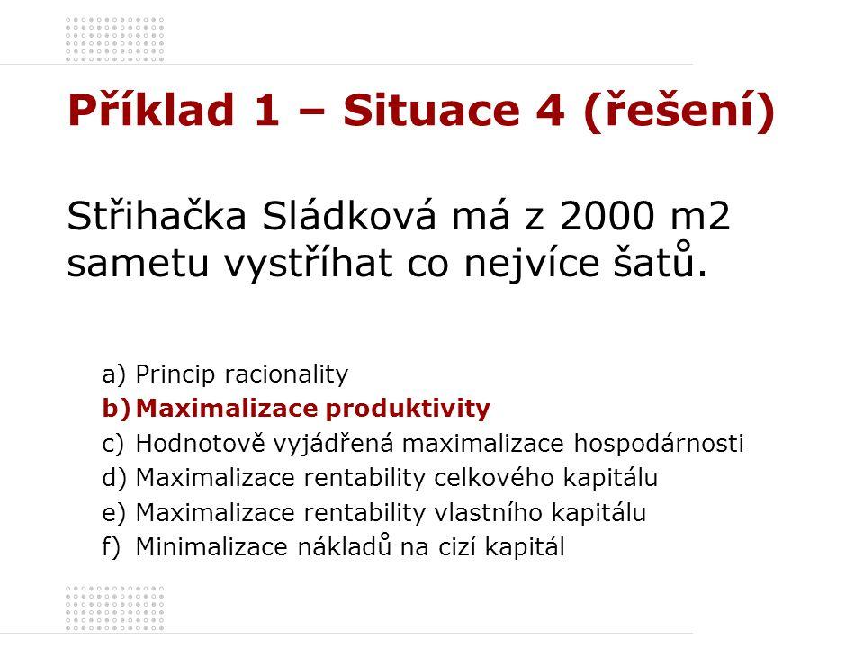 Příklad 1 – Situace 4 (řešení) Střihačka Sládková má z 2000 m2 sametu vystříhat co nejvíce šatů. a)Princip racionality b)Maximalizace produktivity c)H