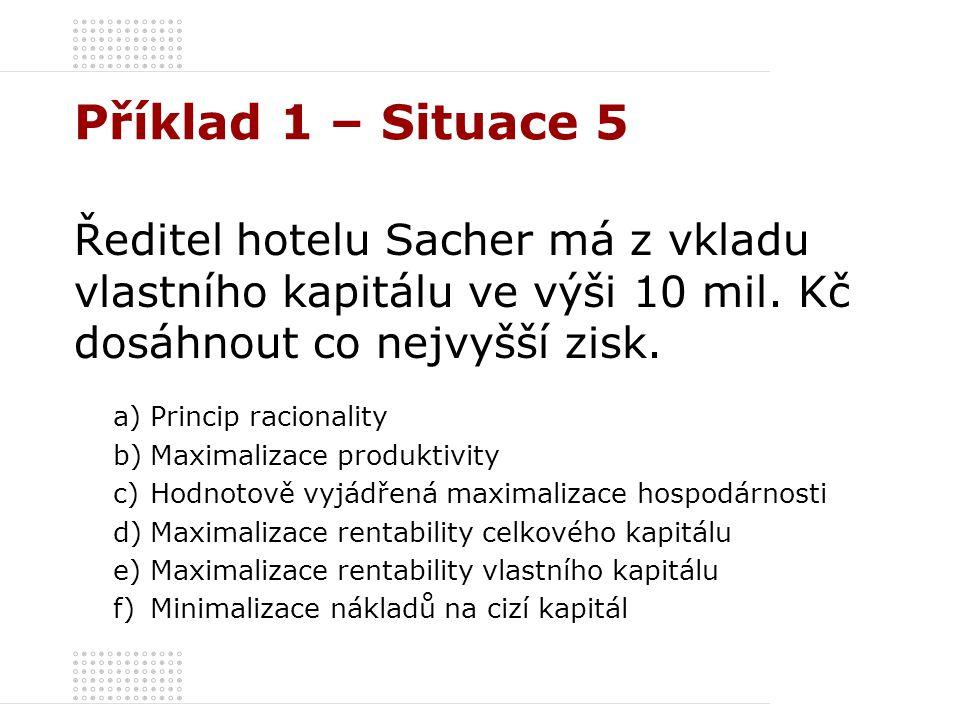 Příklad 1 – Situace 5 Ředitel hotelu Sacher má z vkladu vlastního kapitálu ve výši 10 mil. Kč dosáhnout co nejvyšší zisk. a)Princip racionality b)Maxi