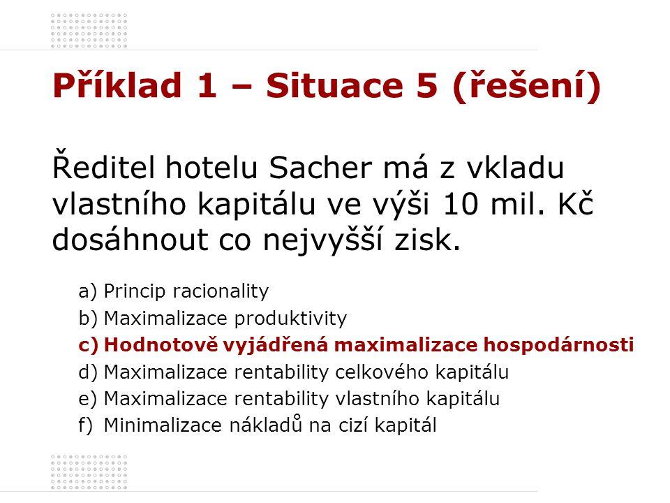 Příklad 1 – Situace 5 (řešení) Ředitel hotelu Sacher má z vkladu vlastního kapitálu ve výši 10 mil. Kč dosáhnout co nejvyšší zisk. a)Princip racionali