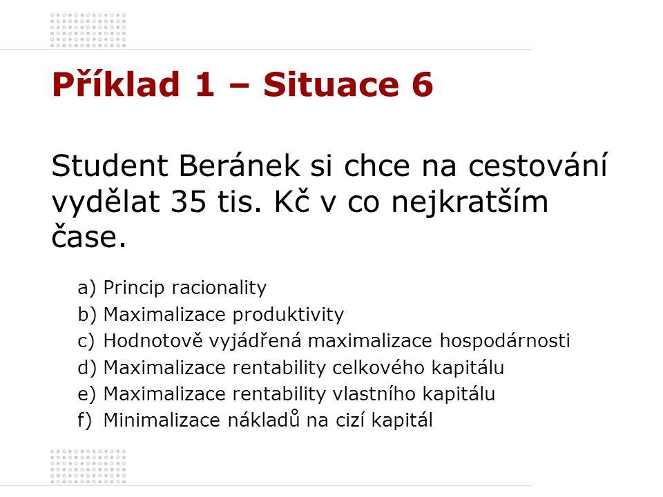 Příklad 1 – Situace 6 Student Beránek si chce na cestování vydělat 35 tis. Kč v co nejkratším čase. a)Princip racionality b)Maximalizace produktivity