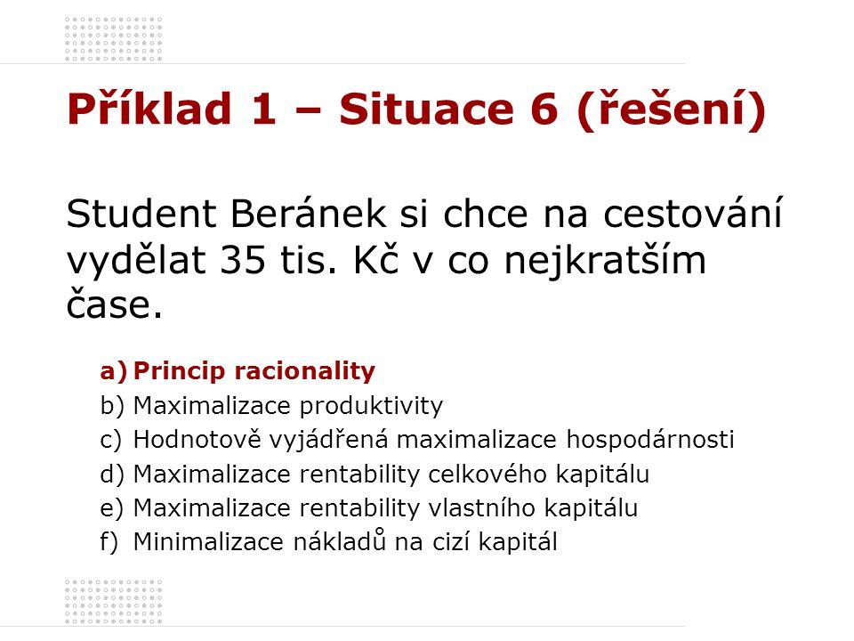 Příklad 1 – Situace 6 (řešení) Student Beránek si chce na cestování vydělat 35 tis. Kč v co nejkratším čase. a)Princip racionality b)Maximalizace prod