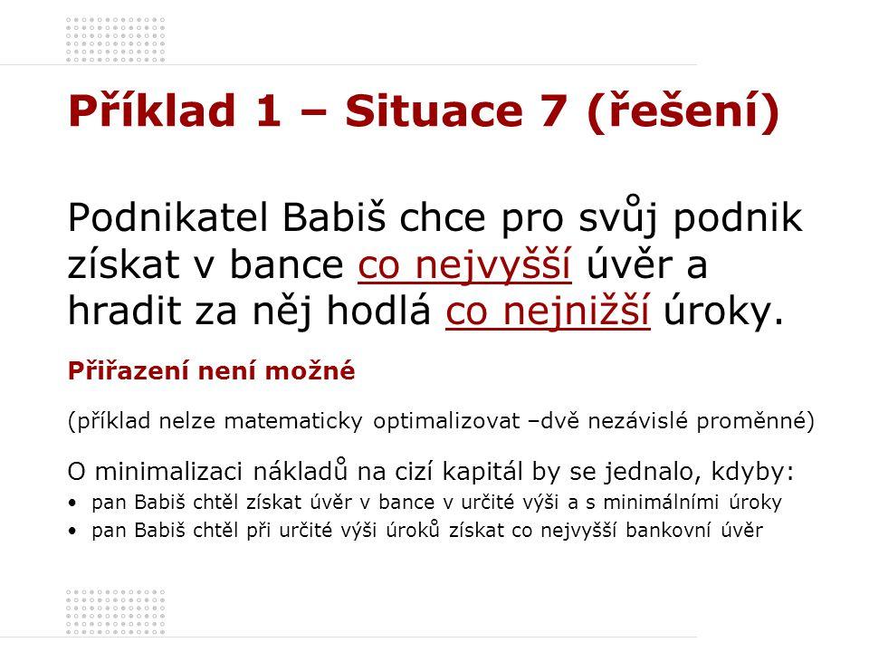 Příklad 1 – Situace 7 (řešení) Podnikatel Babiš chce pro svůj podnik získat v bance co nejvyšší úvěr a hradit za něj hodlá co nejnižší úroky. Přiřazen