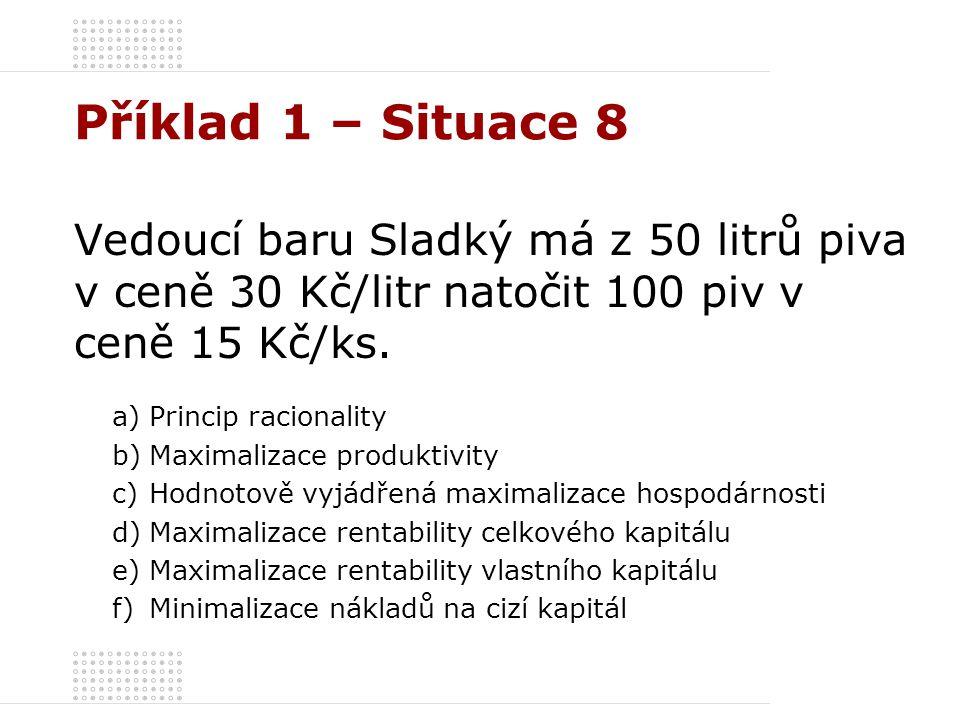 Příklad 1 – Situace 8 Vedoucí baru Sladký má z 50 litrů piva v ceně 30 Kč/litr natočit 100 piv v ceně 15 Kč/ks. a)Princip racionality b)Maximalizace p