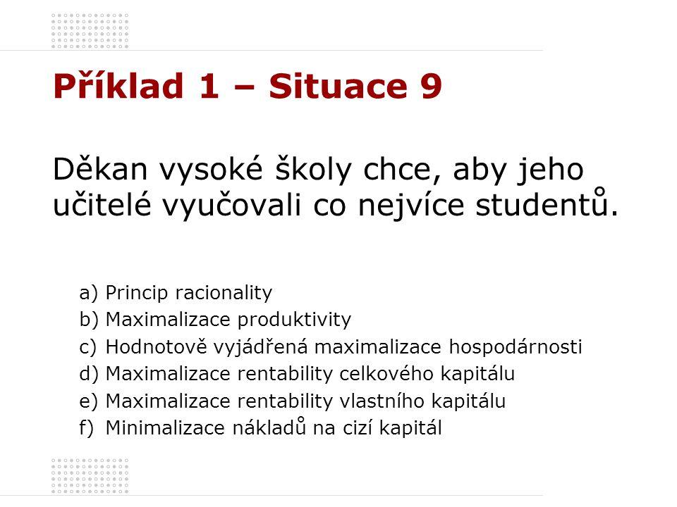 Příklad 1 – Situace 9 Děkan vysoké školy chce, aby jeho učitelé vyučovali co nejvíce studentů. a)Princip racionality b)Maximalizace produktivity c)Hod