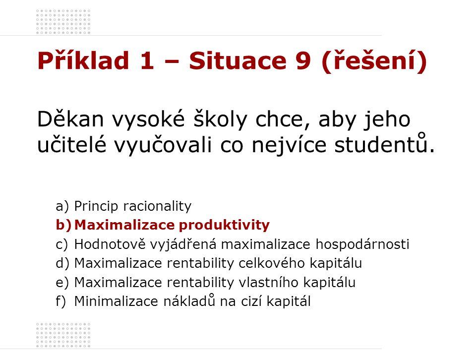 Příklad 1 – Situace 9 (řešení) Děkan vysoké školy chce, aby jeho učitelé vyučovali co nejvíce studentů. a)Princip racionality b)Maximalizace produktiv