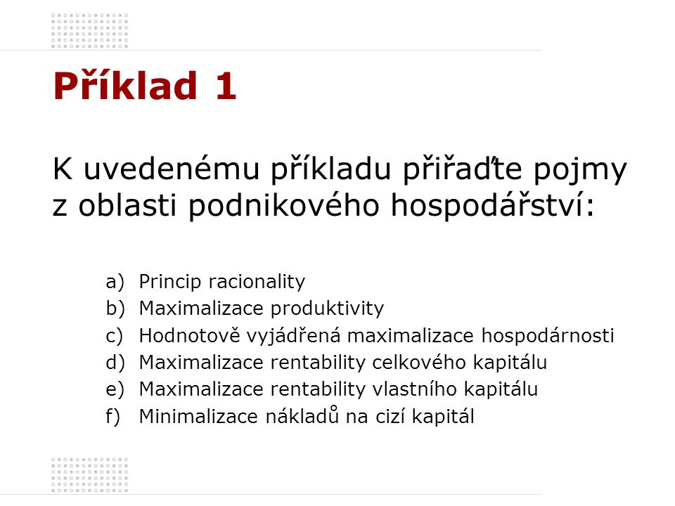 Příklad 1 K uvedenému příkladu přiřaďte pojmy z oblasti podnikového hospodářství: a)Princip racionality b)Maximalizace produktivity c)Hodnotově vyjádř