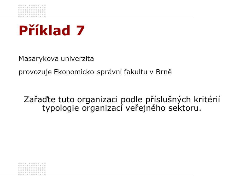 Příklad 7 Masarykova univerzita provozuje Ekonomicko-správní fakultu v Brně Zařaďte tuto organizaci podle příslušných kritérií typologie organizací ve