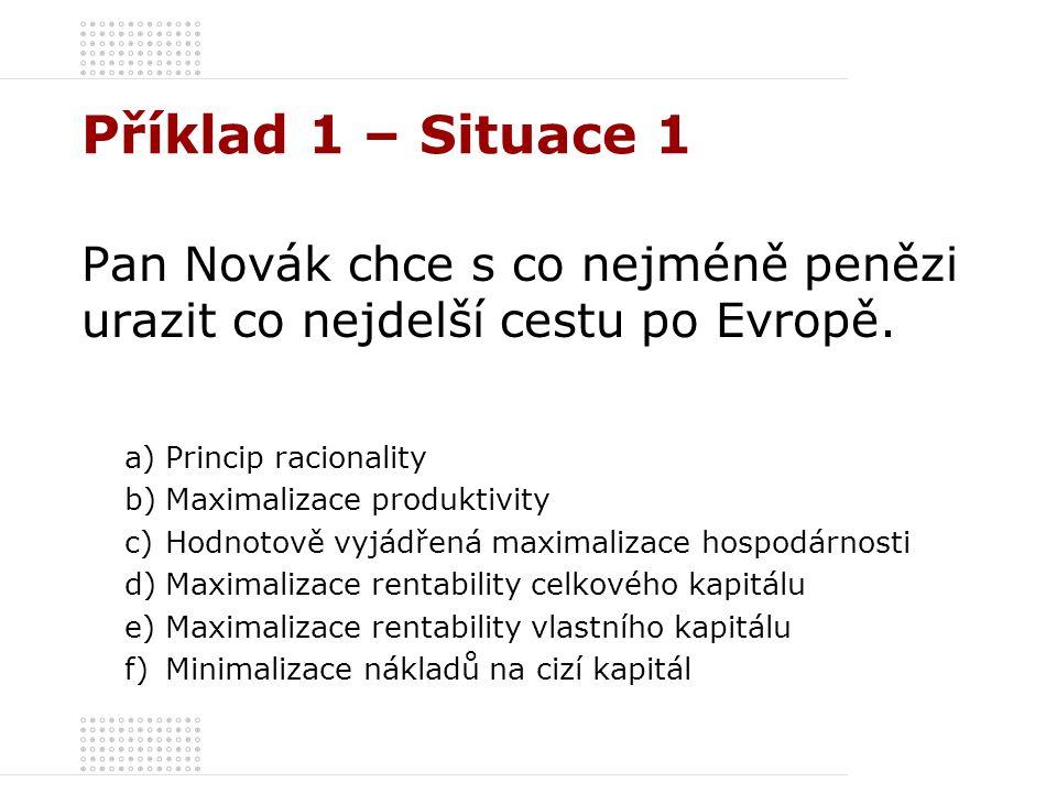 Příklad 1 – Situace 1 Pan Novák chce s co nejméně penězi urazit co nejdelší cestu po Evropě. a)Princip racionality b)Maximalizace produktivity c)Hodno