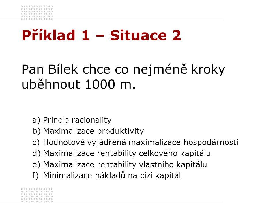 Příklad 1 – Situace 2 Pan Bílek chce co nejméně kroky uběhnout 1000 m. a)Princip racionality b)Maximalizace produktivity c)Hodnotově vyjádřená maximal