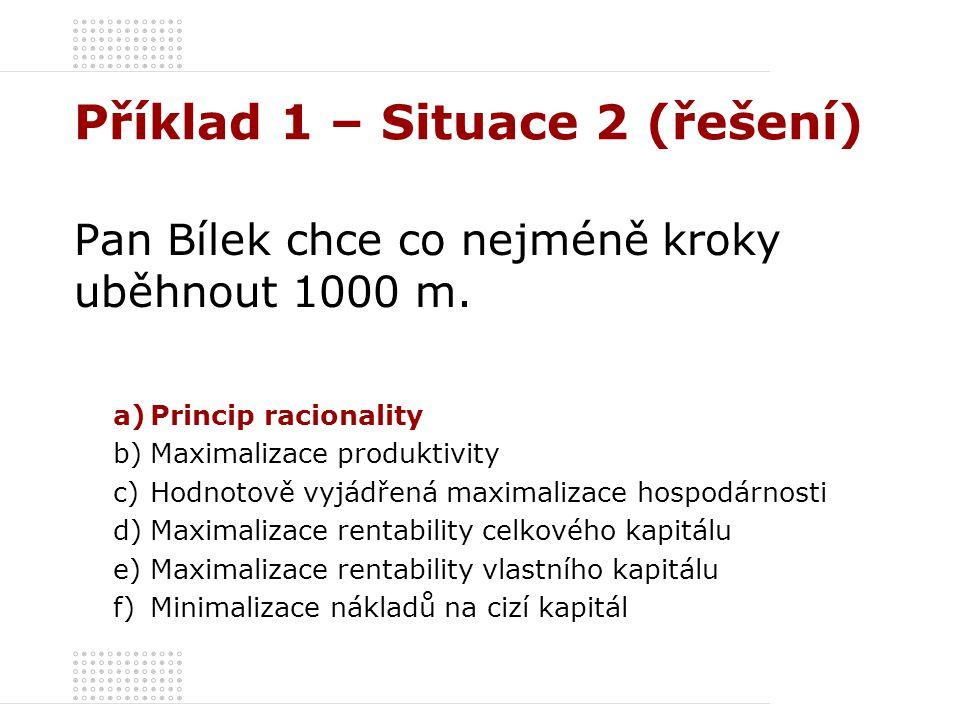 Příklad 1 – Situace 2 (řešení) Pan Bílek chce co nejméně kroky uběhnout 1000 m. a)Princip racionality b)Maximalizace produktivity c)Hodnotově vyjádřen