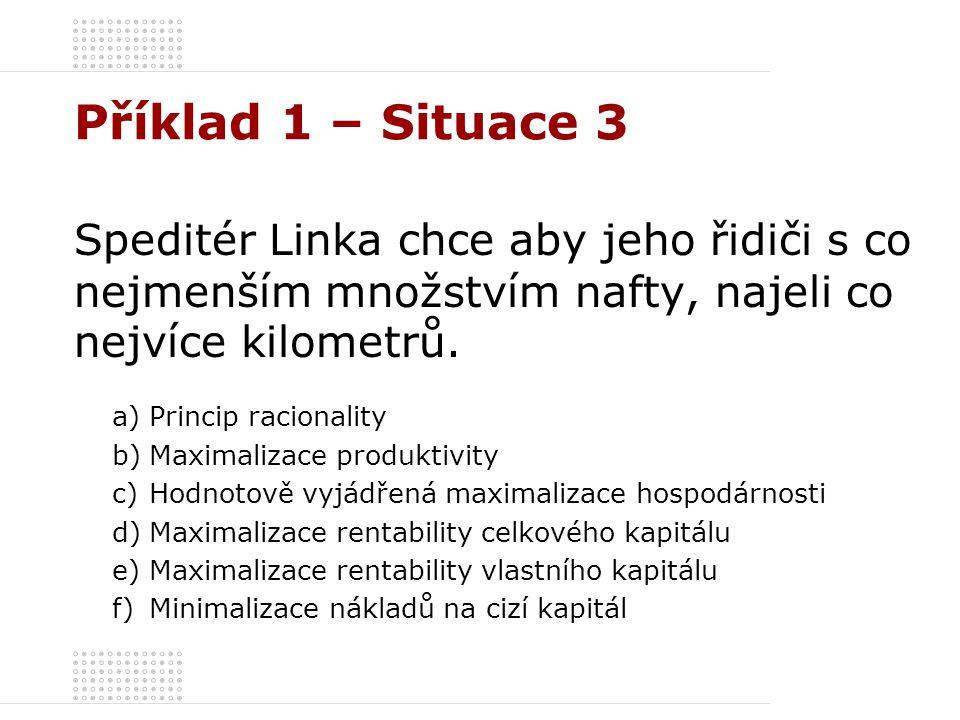 Příklad 1 – Situace 3 Speditér Linka chce aby jeho řidiči s co nejmenším množstvím nafty, najeli co nejvíce kilometrů. a)Princip racionality b)Maximal