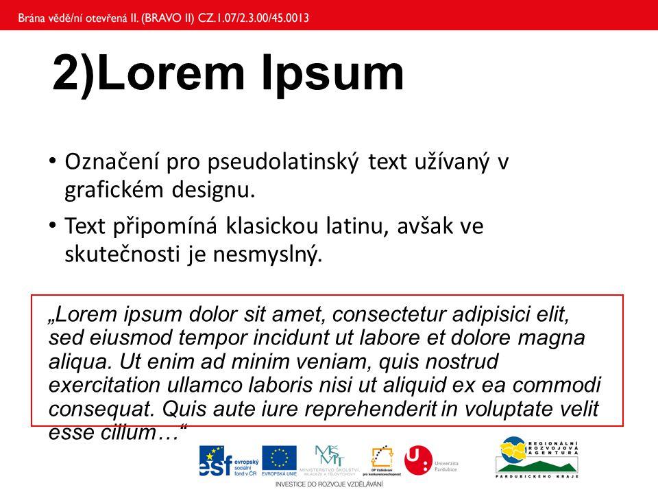 """2)Lorem Ipsum Označení pro pseudolatinský text užívaný v grafickém designu. Text připomíná klasickou latinu, avšak ve skutečnosti je nesmyslný. """"Lorem"""