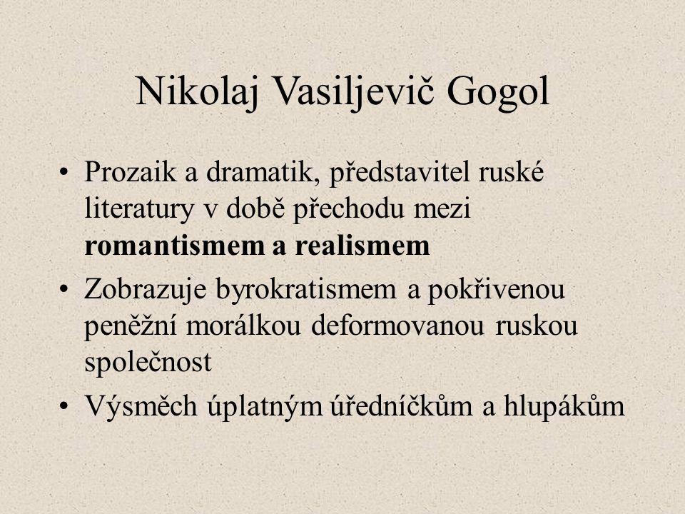 Nikolaj Vasiljevič Gogol Prozaik a dramatik, představitel ruské literatury v době přechodu mezi romantismem a realismem Zobrazuje byrokratismem a pokřivenou peněžní morálkou deformovanou ruskou společnost Výsměch úplatným úředníčkům a hlupákům