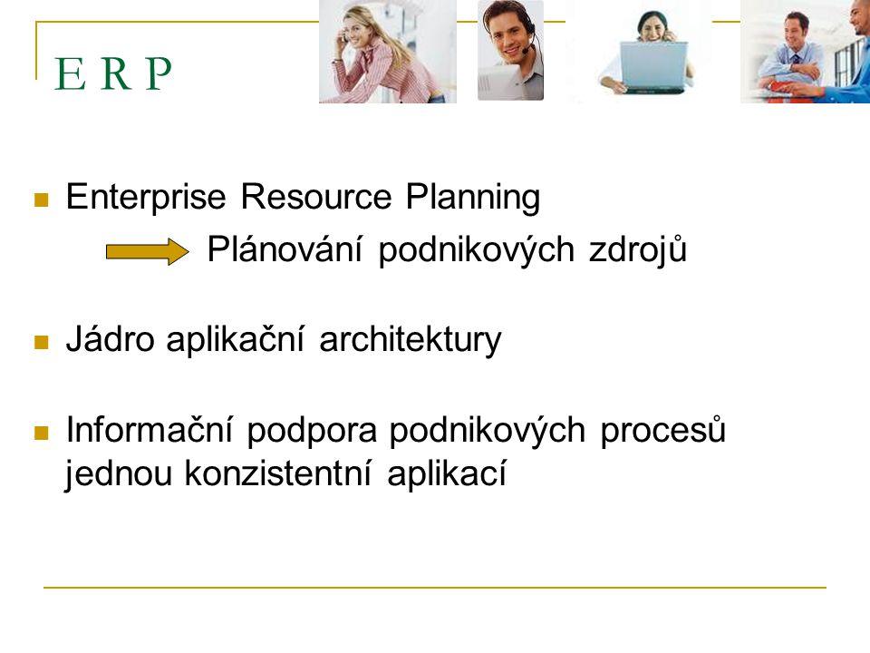 E R P Enterprise Resource Planning Plánování podnikových zdrojů Jádro aplikační architektury Informační podpora podnikových procesů jednou konzistentní aplikací