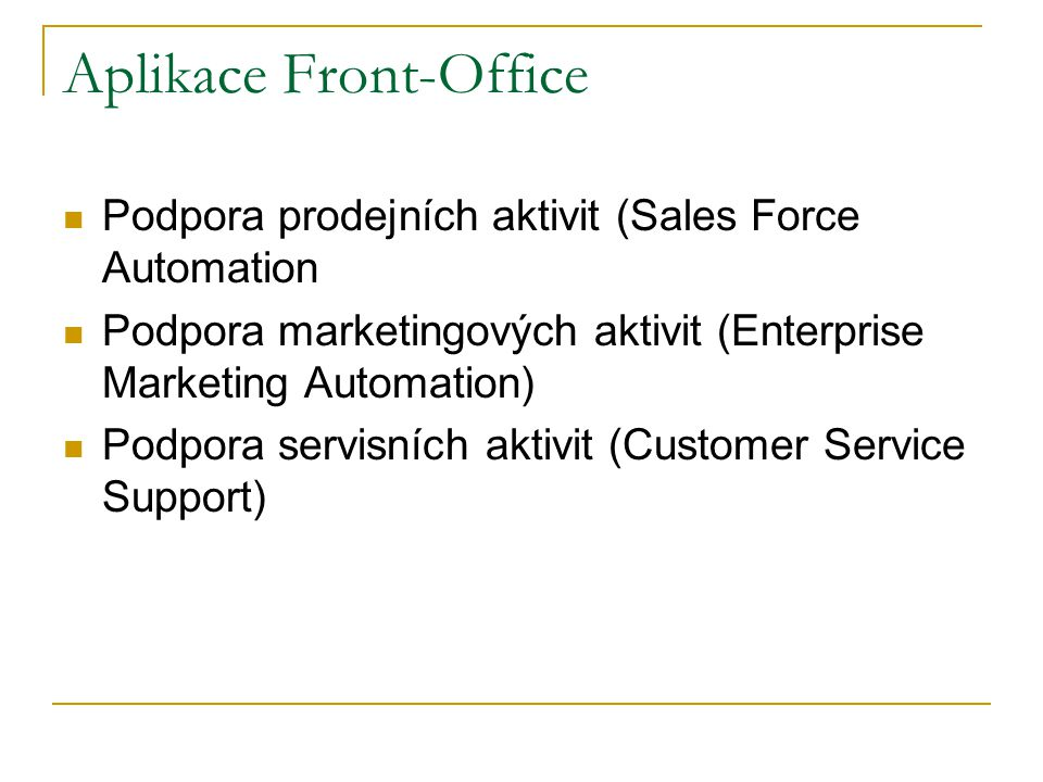 Aplikace Front-Office Podpora prodejních aktivit (Sales Force Automation Podpora marketingových aktivit (Enterprise Marketing Automation) Podpora servisních aktivit (Customer Service Support)
