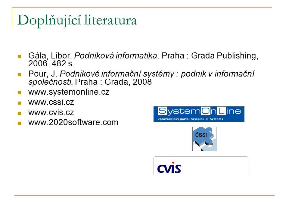 Doplňující literatura Gála, Libor. Podniková informatika. Praha : Grada Publishing, 2006. 482 s. Pour, J. Podnikové informační systémy : podnik v info