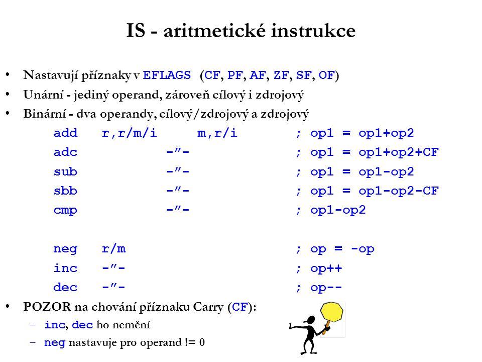 IS - aritmetické instrukce Nastavují příznaky v EFLAGS ( CF, PF, AF, ZF, SF, OF ) Unární - jediný operand, zároveň cílový i zdrojový Binární - dva operandy, cílový/zdrojový a zdrojový addr,r/m/im,r/i; op1 = op1+op2 adc - - ; op1 = op1+op2+CF sub - - ; op1 = op1-op2 sbb - - ; op1 = op1-op2-CF cmp - - ; op1-op2 negr/m ; op = -op inc- - ; op++ dec- - ; op-- POZOR na chování příznaku Carry ( CF ): –inc, dec ho nemění –neg nastavuje pro operand != 0