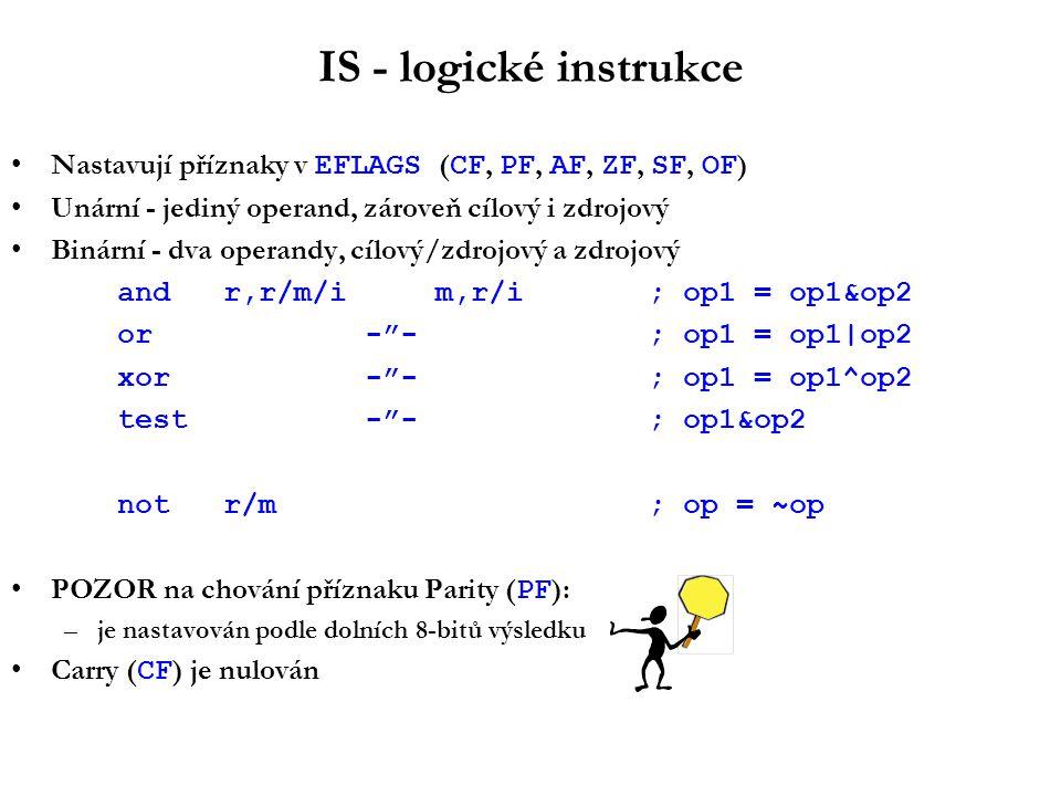 IS - logické instrukce Nastavují příznaky v EFLAGS ( CF, PF, AF, ZF, SF, OF ) Unární - jediný operand, zároveň cílový i zdrojový Binární - dva operandy, cílový/zdrojový a zdrojový andr,r/m/im,r/i; op1 = op1&op2 or - - ; op1 = op1|op2 xor - - ; op1 = op1^op2 test - - ; op1&op2 notr/m ; op = ~op POZOR na chování příznaku Parity ( PF ): –je nastavován podle dolních 8-bitů výsledku Carry ( CF ) je nulován