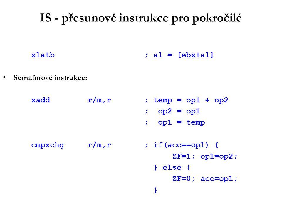 IS - přesunové instrukce pro pokročilé xlatb; al = [ebx+al] Semaforové instrukce: xaddr/m,r; temp = op1 + op2 ; op2 = op1 ; op1 = temp cmpxchgr/m,r; if(acc==op1) { ZF=1; op1=op2; } else { ZF=0; acc=op1; }