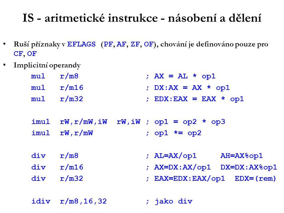 IS - aritmetické instrukce - násobení a dělení Ruší příznaky v EFLAGS ( PF, AF, ZF, OF ), chování je definováno pouze pro CF, OF Implicitní operandy mulr/m8; AX = AL * op1 mulr/m16 ; DX:AX = AX * op1 mulr/m32 ; EDX:EAX = EAX * op1 imulrW,r/mW,iWrW,iW; op1 = op2 * op3 imulrW,r/mW; op1 *= op2 divr/m8; AL=AX/op1 AH=AX%op1 divr/m16; AX=DX:AX/op1 DX=DX:AX%op1 divr/m32; EAX=EDX:EAX/op1 EDX=(rem) idivr/m8,16,32; jako div