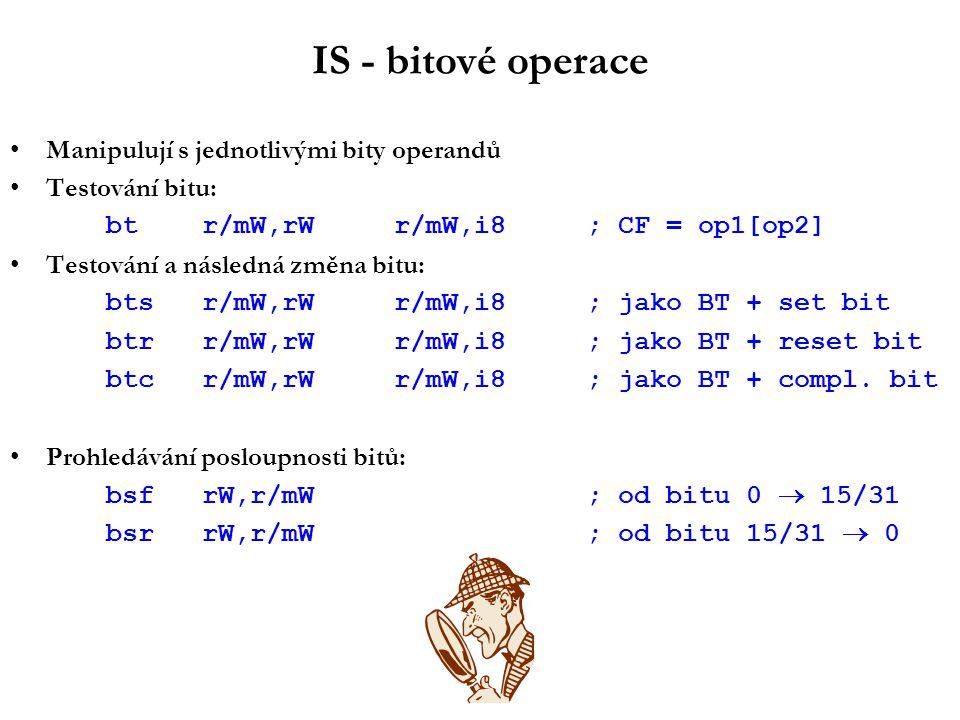IS - bitové operace Manipulují s jednotlivými bity operandů Testování bitu: btr/mW,rWr/mW,i8; CF = op1[op2] Testování a následná změna bitu: btsr/mW,rWr/mW,i8; jako BT + set bit btrr/mW,rWr/mW,i8; jako BT + reset bit btcr/mW,rWr/mW,i8; jako BT + compl.
