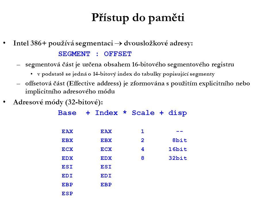 Přístup do paměti Intel 386+ používá segmentaci  dvousložkové adresy: SEGMENT : OFFSET –segmentová část je určena obsahem 16-bitového segmentového registru v podstatě se jedná o 14-bitový index do tabulky popisující segmenty –offsetová část (Effective address) je zformována s použitím explicitního nebo implicitního adresového módu Adresové módy (32-bitové): Base + Index * Scale +disp EAX EAX1 -- EBX EBX2 8bit ECX ECX416bit EDX EDX832bit ESI ESI EDI EDI EBP EBP ESP