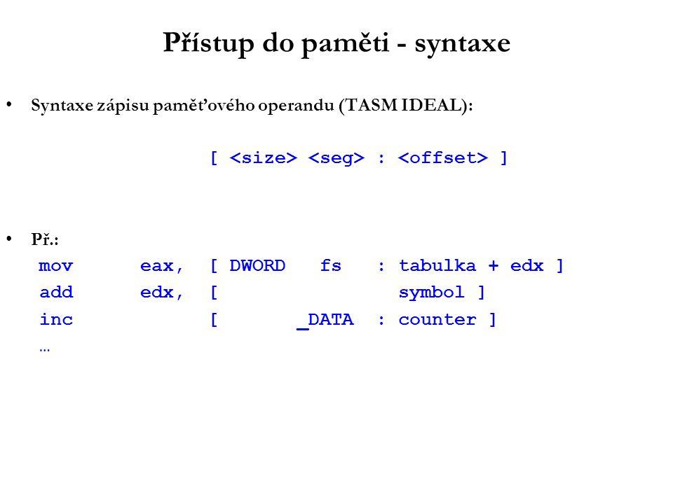 Přístup do paměti - implicitní adresové módy Kromě explicitních (= v instrukci kódovaných) adresových módů existují i implicitní, např.: –nepřímá adresa s post-inkrementací popeax; [esp++] lodsb; [esi++] pro DF=0 –nepřímá adresa s post-dekrementací lodsb; [esi--] pro DF=1 –nepřímá adresa s pre-dekrementací pusheax; [--esp] –nepřímá adresa s 8-bitovým indexem xlat; [EBX+AL] –atd.