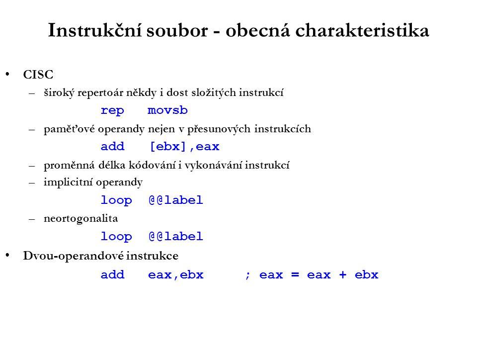 Instrukční soubor - obecná charakteristika CISC –široký repertoár někdy i dost složitých instrukcí repmovsb –paměťové operandy nejen v přesunových instrukcích add[ebx],eax –proměnná délka kódování i vykonávání instrukcí –implicitní operandy loop@@label –neortogonalita loop@@label Dvou-operandové instrukce addeax,ebx; eax = eax + ebx