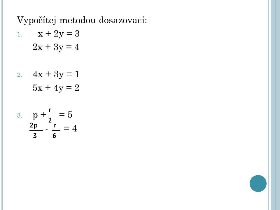 Vypočítej metodou dosazovací: 1. x + 2y = 3 2x + 3y = 4 2. 4x + 3y = 1 5x + 4y = 2 3. p + = 5 - = 4