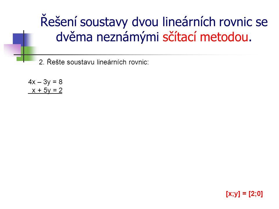 Řešení soustavy dvou lineárních rovnic se dvěma neznámými sčítací metodou. 2. Řešte soustavu lineárních rovnic: 4x – 3y = 8 x + 5y = 2 [x;y] = [2;0]