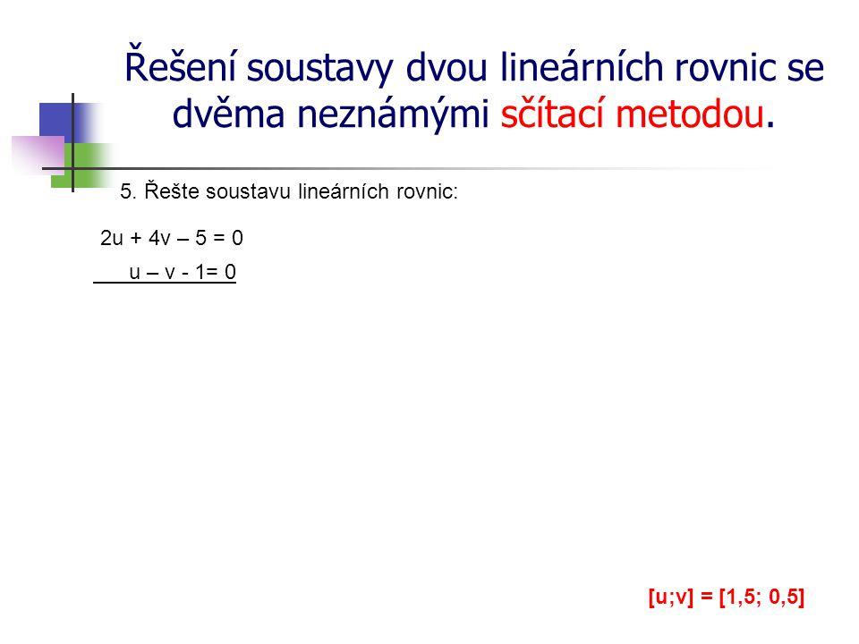 Řešení soustavy dvou lineárních rovnic se dvěma neznámými sčítací metodou. 5. Řešte soustavu lineárních rovnic: 2u + 4v – 5 = 0 u – v - 1= 0 [u;v] = [
