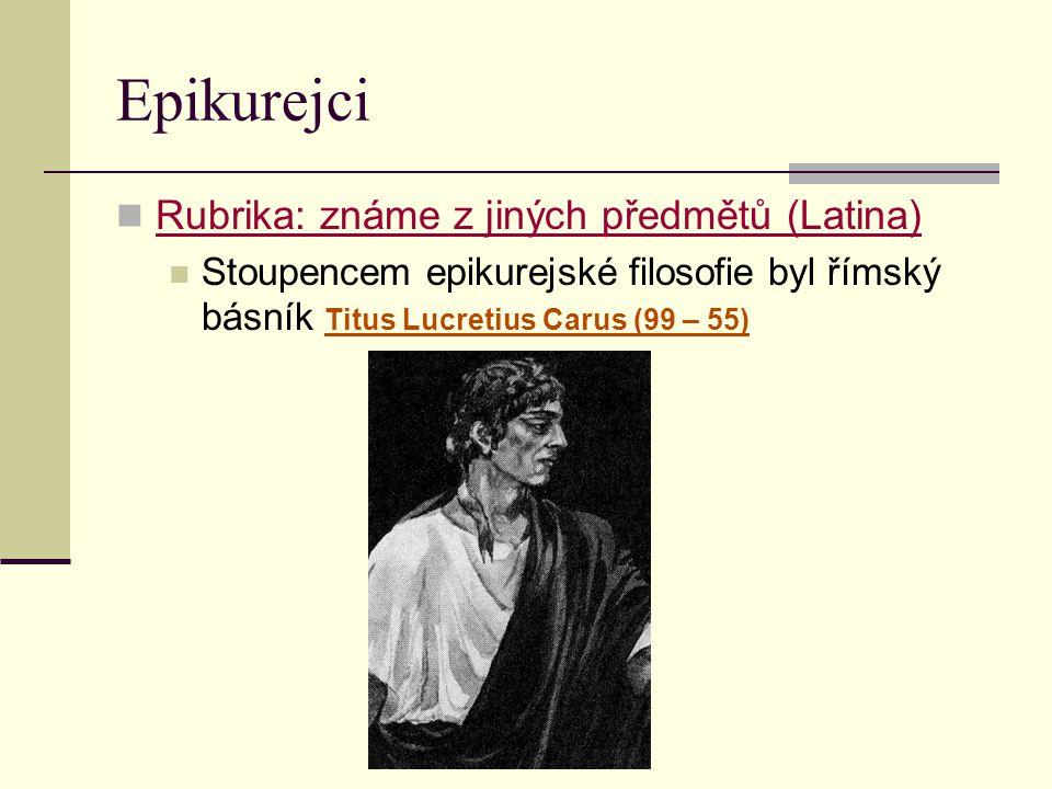 Epikurejci Rubrika: známe z jiných předmětů (Latina) Stoupencem epikurejské filosofie byl římský básník Titus Lucretius Carus (99 – 55)