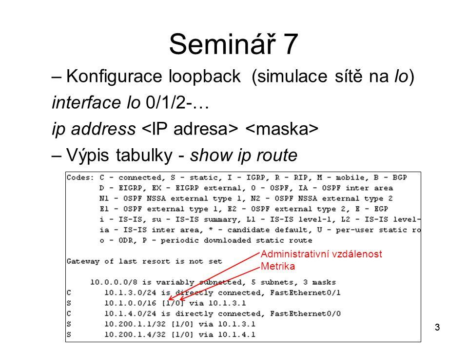 3 Seminář 7 –Konfigurace loopback (simulace sítě na lo) interface lo 0/1/2-… ip address –Výpis tabulky - show ip route 3 Administrativní vzdálenost Metrika