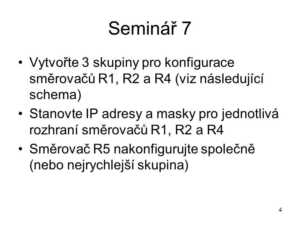 Seminář 7 Vytvořte 3 skupiny pro konfigurace směrovačů R1, R2 a R4 (viz následující schema) Stanovte IP adresy a masky pro jednotlivá rozhraní směrovačů R1, R2 a R4 Směrovač R5 nakonfigurujte společně (nebo nejrychlejší skupina) 4