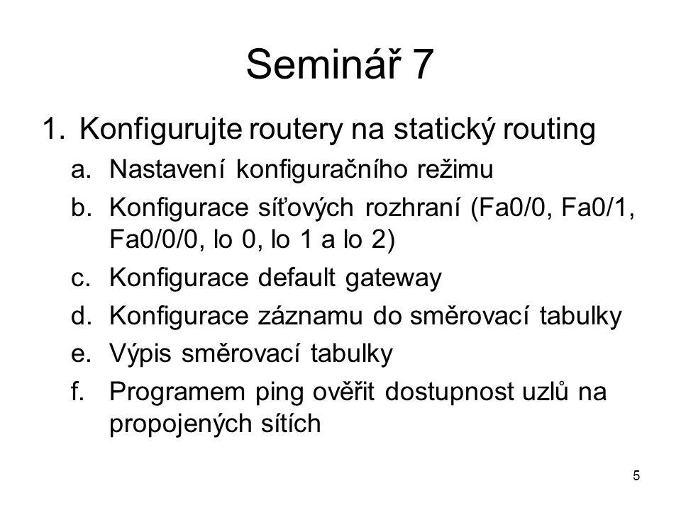 Seminář 7 1.Konfigurujte routery na statický routing a.Nastavení konfiguračního režimu b.Konfigurace síťových rozhraní (Fa0/0, Fa0/1, Fa0/0/0, lo 0, lo 1 a lo 2) c.Konfigurace default gateway d.Konfigurace záznamu do směrovací tabulky e.Výpis směrovací tabulky f.Programem ping ověřit dostupnost uzlů na propojených sítích 5