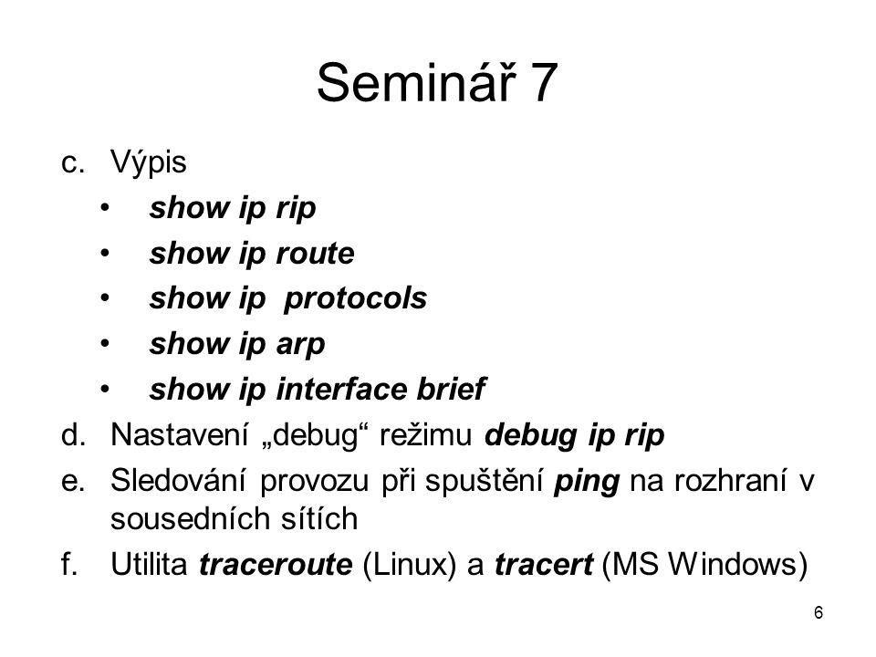 """Seminář 7 c.Výpis show ip rip show ip route show ip protocols show ip arp show ip interface brief d.Nastavení """"debug režimu debug ip rip e.Sledování provozu při spuštění ping na rozhraní v sousedních sítích f.Utilita traceroute (Linux) a tracert (MS Windows) 6"""