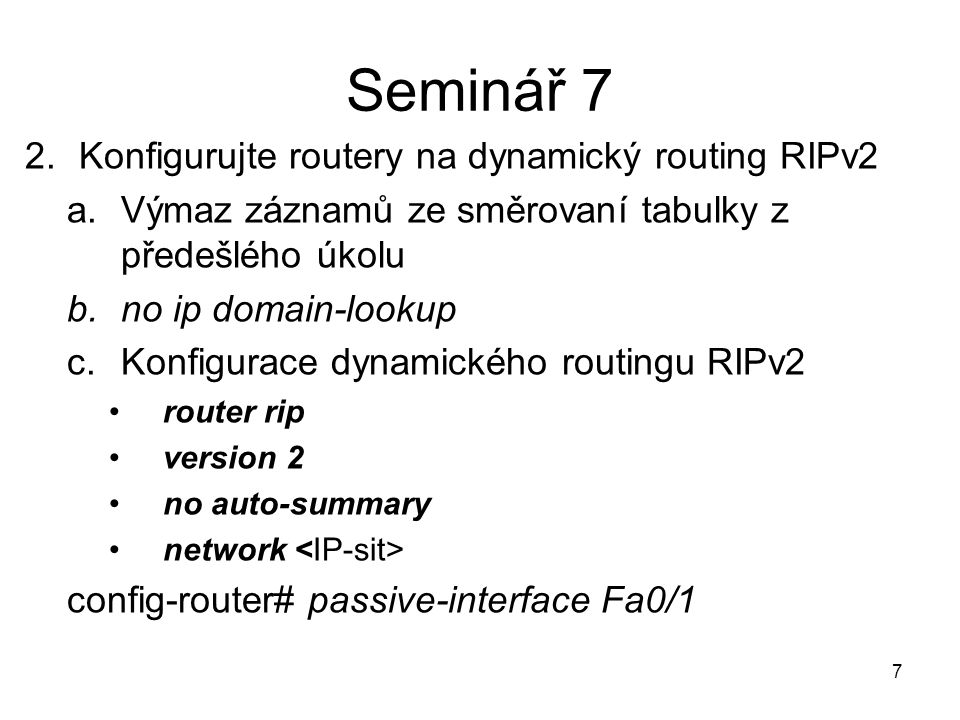 Seminář 7 2.Konfigurujte routery na dynamický routing RIPv2 a.Výmaz záznamů ze směrovaní tabulky z předešlého úkolu b.no ip domain-lookup c.Konfigurace dynamického routingu RIPv2 router rip version 2 no auto-summary network config-router# passive-interface Fa0/1 7