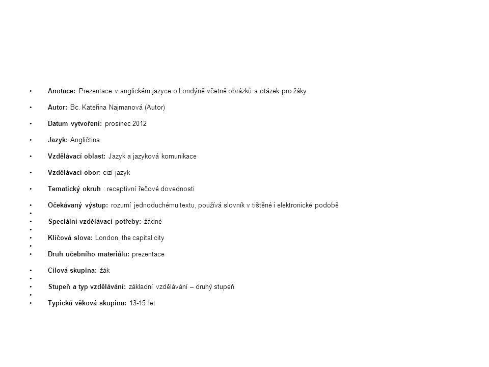 Anotace: Prezentace v anglickém jazyce o Londýně včetně obrázků a otázek pro žáky Autor: Bc. Kateřina Najmanová (Autor) Datum vytvoření: prosinec 2012