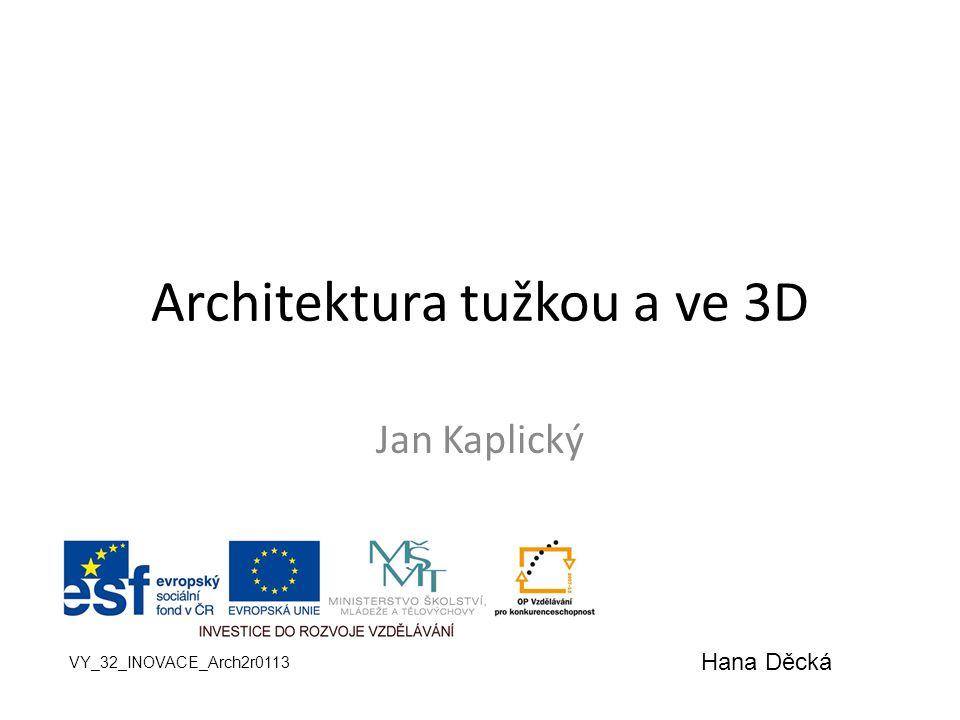 Architektura tužkou a ve 3D Jan Kaplický VY_32_INOVACE_Arch2r0113 Hana Děcká
