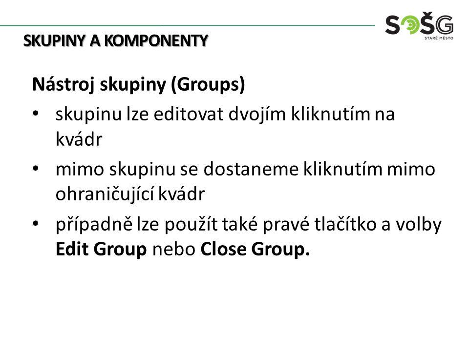 SKUPINY A KOMPONENTY Nástroj skupiny (Groups) skupinu lze editovat dvojím kliknutím na kvádr mimo skupinu se dostaneme kliknutím mimo ohraničující kvádr případně lze použít také pravé tlačítko a volby Edit Group nebo Close Group.