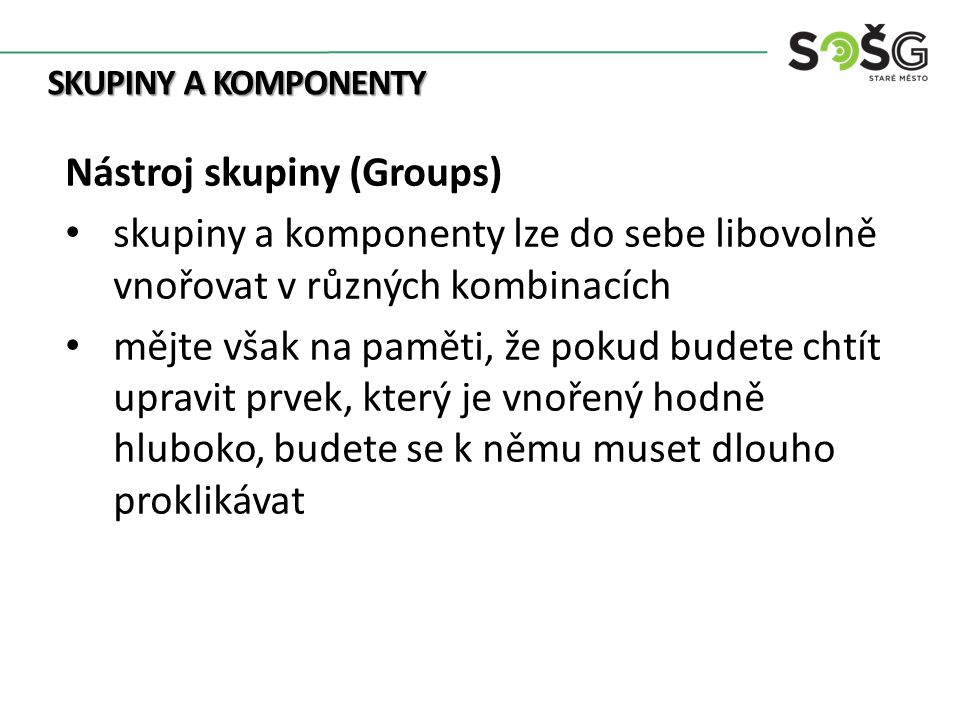 SKUPINY A KOMPONENTY Nástroj skupiny (Groups) pro účely modelování není proto vhodné mít tuto strukturu příliš hluboko skupinu může zrušit kdykoliv pravým kliknutím a volbou Explode