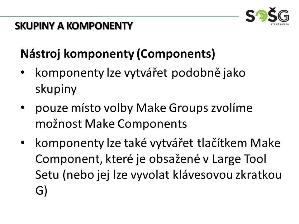 SKUPINY A KOMPONENTY Nástroj komponenty (Components) komponenty lze vytvářet podobně jako skupiny pouze místo volby Make Groups zvolíme možnost Make Components komponenty lze také vytvářet tlačítkem Make Component, které je obsažené v Large Tool Setu (nebo jej lze vyvolat klávesovou zkratkou G)
