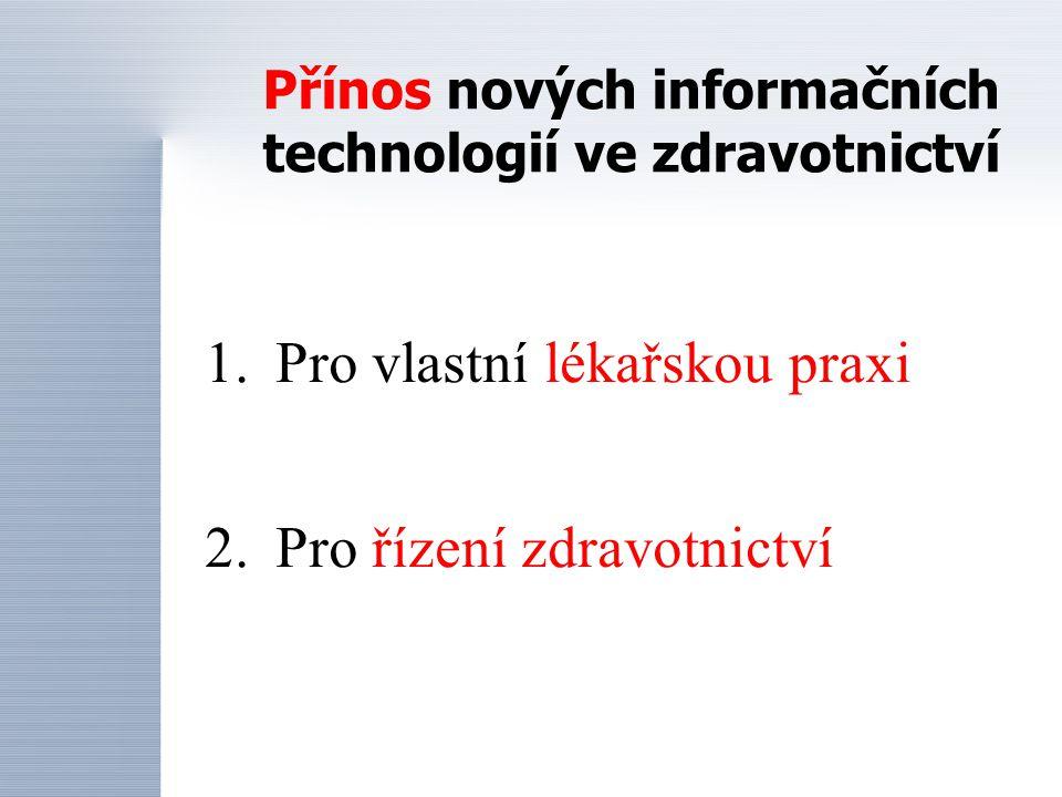 Přínos nových informačních technologií ve zdravotnictví 1.Pro vlastní lékařskou praxi 2.Pro řízení zdravotnictví